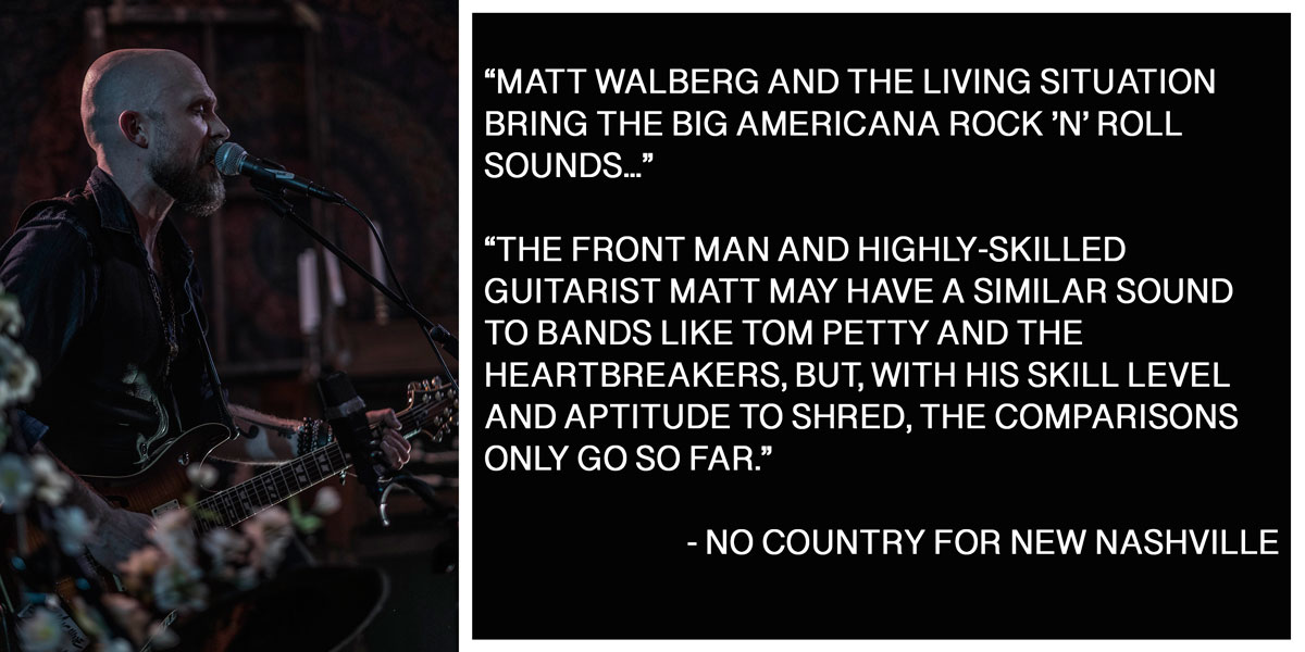 """Matt Walberg and the Living Situation bring the big Americana rock 'n' roll sounds,"" says Jacob Ryan, writer of the popular No Country For New Nashville.   ""The front man and highly-skilled guitarist Matt may have a similar sound to bands like Tom Petty and the Heartbreakers, but, with his skill level and aptitude to shred, the comparisons only go so far,"" Ryan continues."